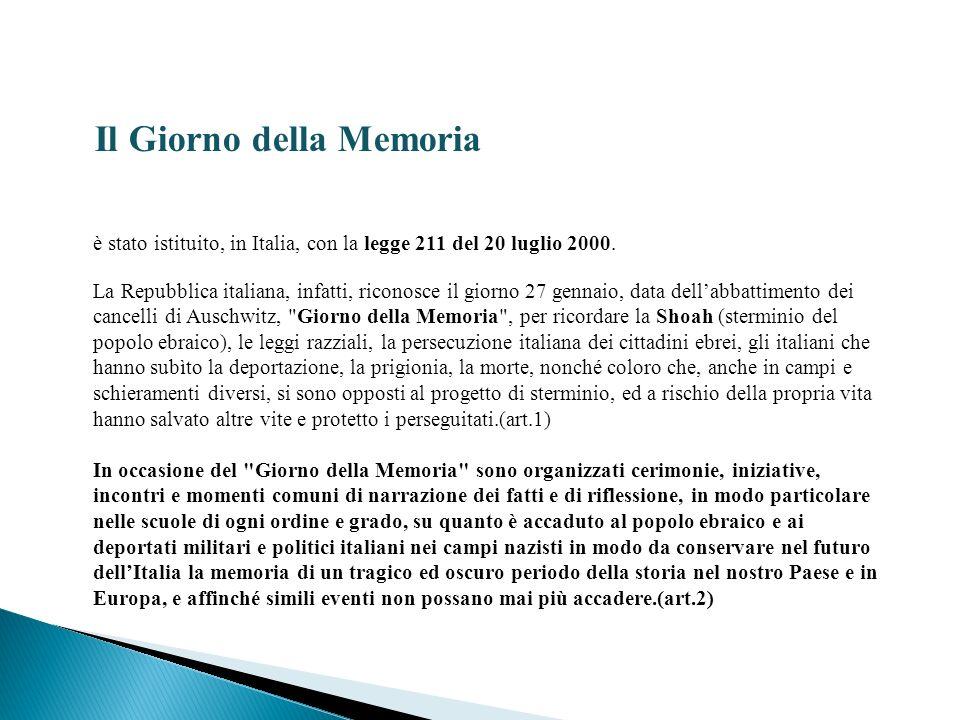 Il Giorno della Memoria è stato istituito, in Italia, con la legge 211 del 20 luglio 2000. La Repubblica italiana, infatti, riconosce il giorno 27 gen