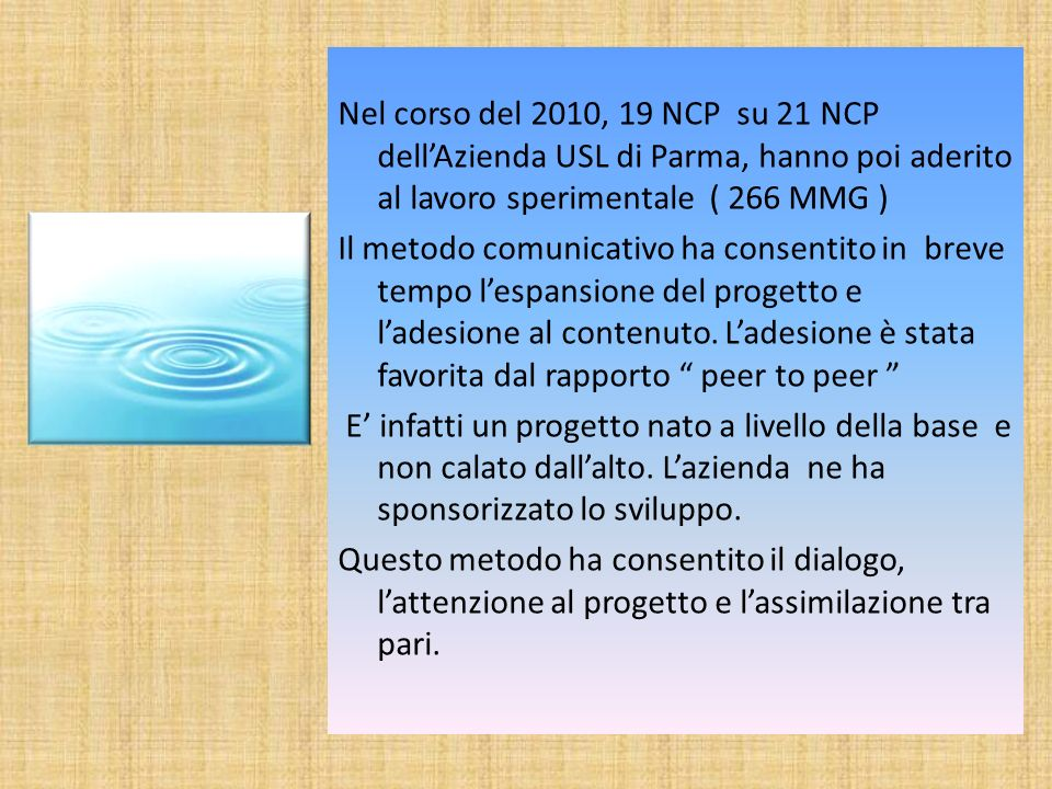 Nel corso del 2010, 19 NCP su 21 NCP dellAzienda USL di Parma, hanno poi aderito al lavoro sperimentale ( 266 MMG ) Il metodo comunicativo ha consentito in breve tempo lespansione del progetto e ladesione al contenuto.