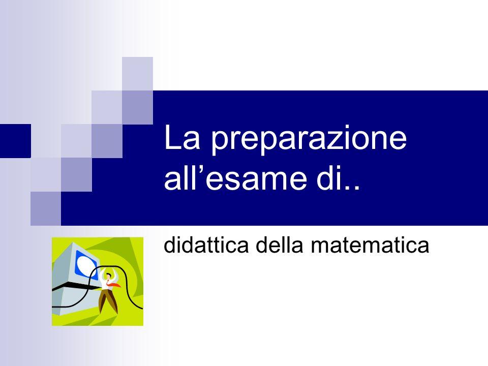 La preparazione allesame di.. didattica della matematica