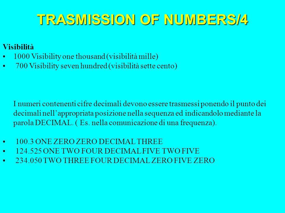 Visibilità 1000 Visibility one thousand (visibilità mille) 700 Visibility seven hundred (visibilità sette cento) I numeri contenenti cifre decimali devono essere trasmessi ponendo il punto dei decimali nellappropriata posizione nella sequenza ed indicandolo mediante la parola DECIMAL.