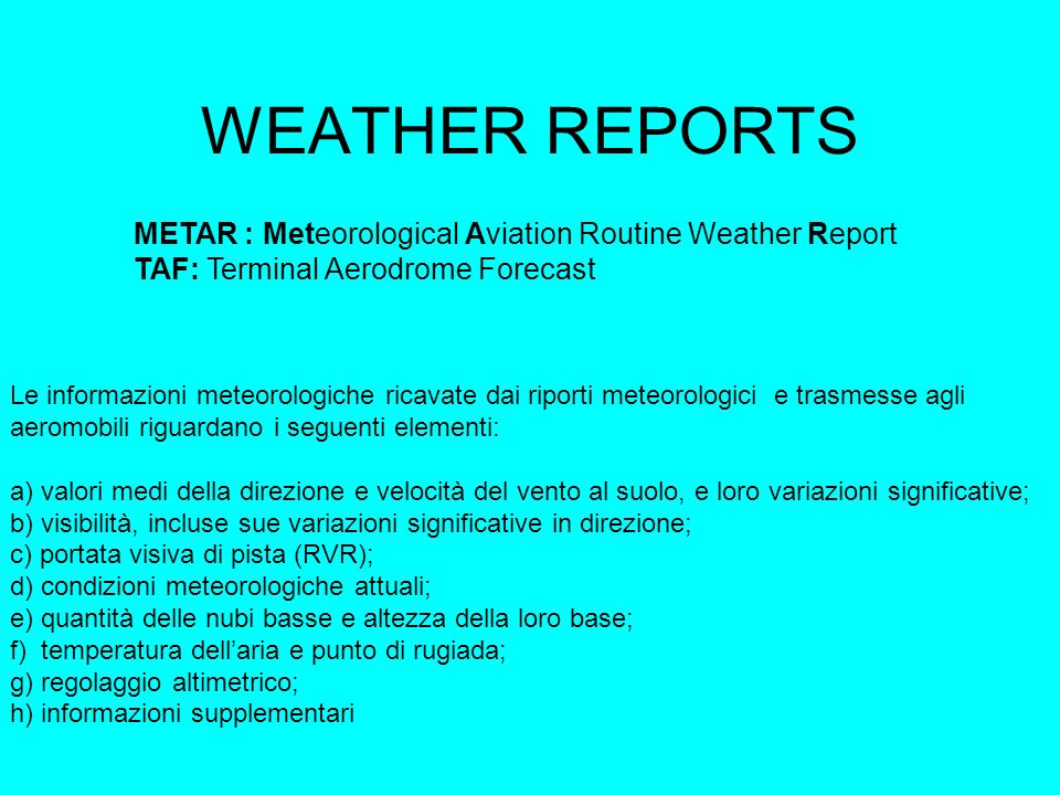 WEATHER REPORTS METAR : Meteorological Aviation Routine Weather Report TAF: Terminal Aerodrome Forecast Le informazioni meteorologiche ricavate dai riporti meteorologici e trasmesse agli aeromobili riguardano i seguenti elementi: a) valori medi della direzione e velocità del vento al suolo, e loro variazioni significative; b) visibilità, incluse sue variazioni significative in direzione; c) portata visiva di pista (RVR); d) condizioni meteorologiche attuali; e) quantità delle nubi basse e altezza della loro base; f) temperatura dellaria e punto di rugiada; g) regolaggio altimetrico; h) informazioni supplementari