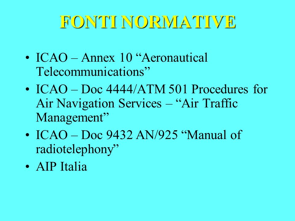 FONTI NORMATIVE ICAO – Annex 10 Aeronautical Telecommunications ICAO – Doc 4444/ATM 501 Procedures for Air Navigation Services – Air Traffic Managemen