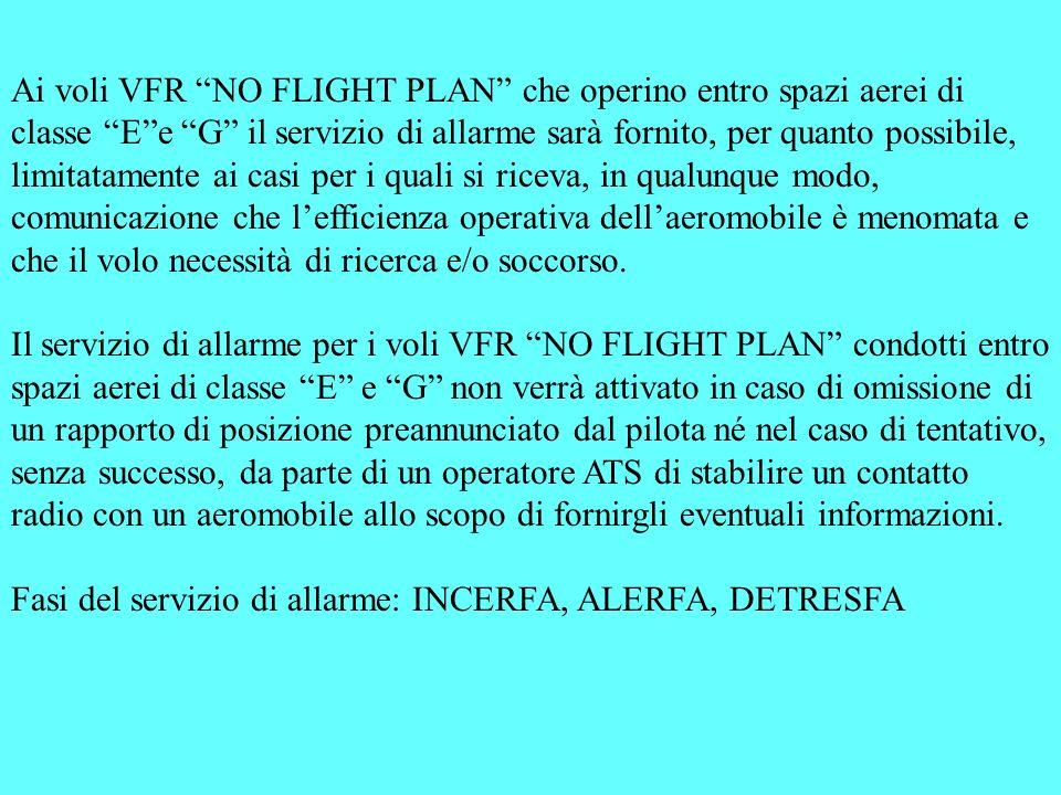 Ai voli VFR NO FLIGHT PLAN che operino entro spazi aerei di classe Ee G il servizio di allarme sarà fornito, per quanto possibile, limitatamente ai ca