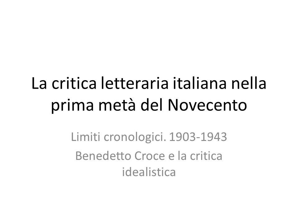 La critica letteraria italiana nella prima metà del Novecento Limiti cronologici. 1903-1943 Benedetto Croce e la critica idealistica