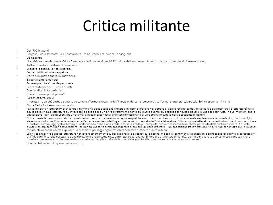 Critica militante Dal 700 in avanti Borgese, Papini (Stroncature), Renato Serra, Emilio Cecchi, ecc., fino al II dopoguerra. De Robertis: La critica è