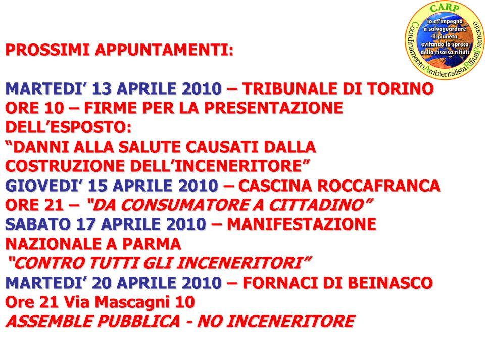 PROSSIMI APPUNTAMENTI: MARTEDI 13 APRILE 2010 – TRIBUNALE DI TORINO ORE 10 – FIRME PER LA PRESENTAZIONE DELLESPOSTO: DANNI ALLA SALUTE CAUSATI DALLA COSTRUZIONE DELLINCENERITORE GIOVEDI 15 APRILE 2010 – CASCINA ROCCAFRANCA ORE 21 – DA CONSUMATORE A CITTADINO SABATO 17 APRILE 2010 – MANIFESTAZIONE NAZIONALE A PARMA CONTRO TUTTI GLI INCENERITORI MARTEDI 20 APRILE 2010 – FORNACI DI BEINASCO Ore 21 Via Mascagni 10 ASSEMBLE PUBBLICA - NO INCENERITORE