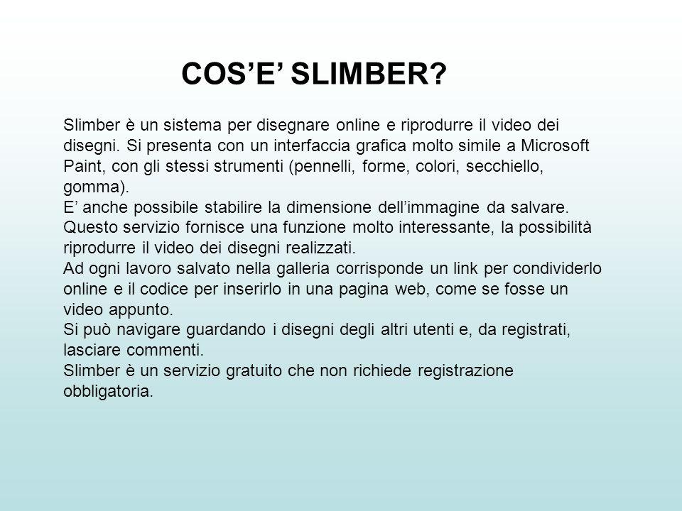 COSE SLIMBER? Slimber è un sistema per disegnare online e riprodurre il video dei disegni. Si presenta con un interfaccia grafica molto simile a Micro