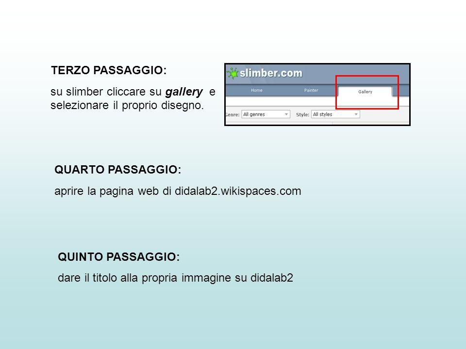 TERZO PASSAGGIO: su slimber cliccare su gallery e selezionare il proprio disegno. QUARTO PASSAGGIO: aprire la pagina web di didalab2.wikispaces.com QU