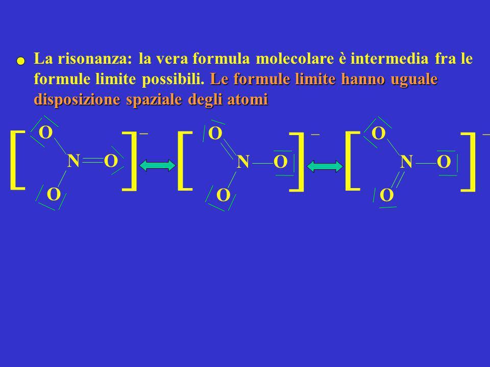 NO O O ] ] _ Le formule limite hanno uguale disposizione spaziale degli atomi La risonanza: la vera formula molecolare è intermedia fra le formule lim
