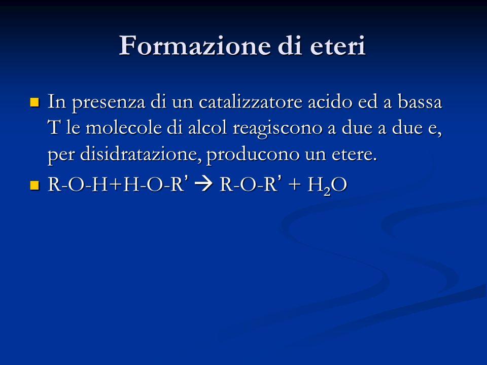 Formazione di eteri In presenza di un catalizzatore acido ed a bassa T le molecole di alcol reagiscono a due a due e, per disidratazione, producono un