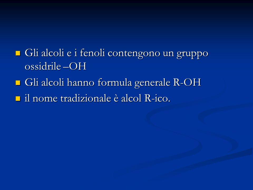 Gli alcoli e i fenoli contengono un gruppo ossidrile –OH Gli alcoli e i fenoli contengono un gruppo ossidrile –OH Gli alcoli hanno formula generale R-