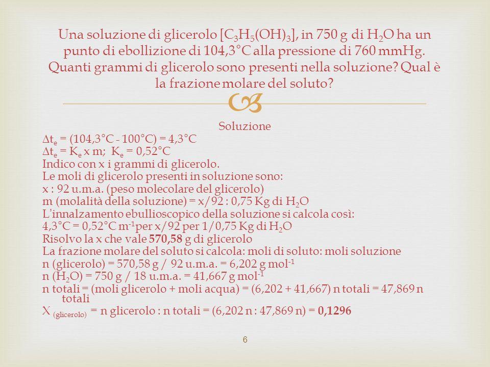 Soluzione Bisogna applicare la formula : P = P 0 x X H2O (Legge di Raoult : la tensione di vapore della soluzione è uguale a quella del solvente puro per la sua frazione molare) La molalità indica che in questa soluzione sono disciolte 0,100 moli di glucosio per Kg di H 2 O.