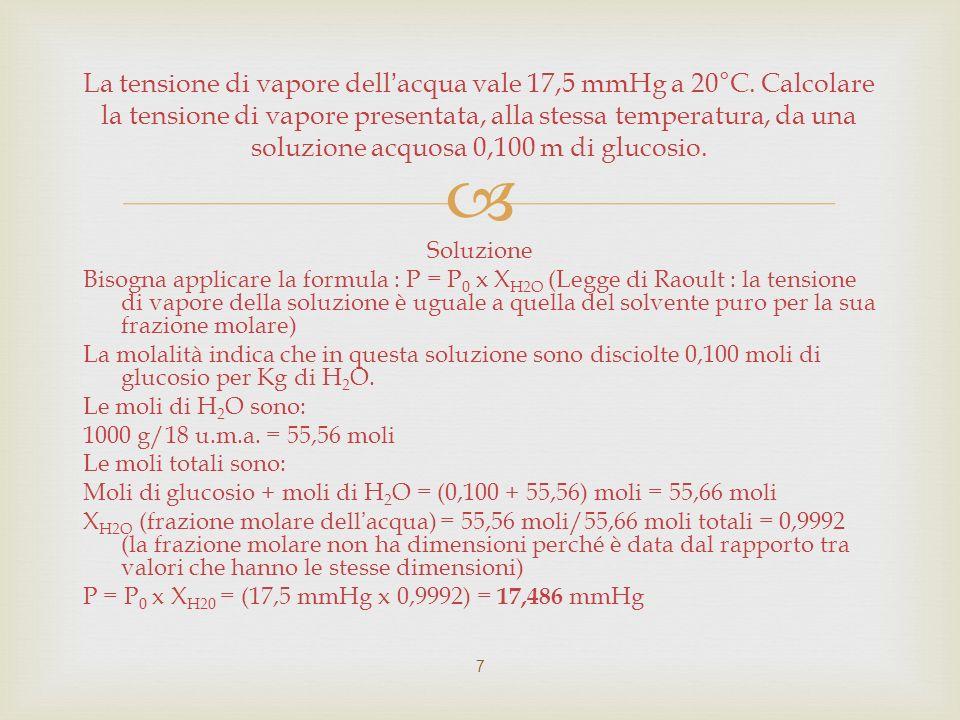 Soluzione Bisogna applicare la formula : P = P 0 x X H2O (Legge di Raoult : la tensione di vapore della soluzione è uguale a quella del solvente puro