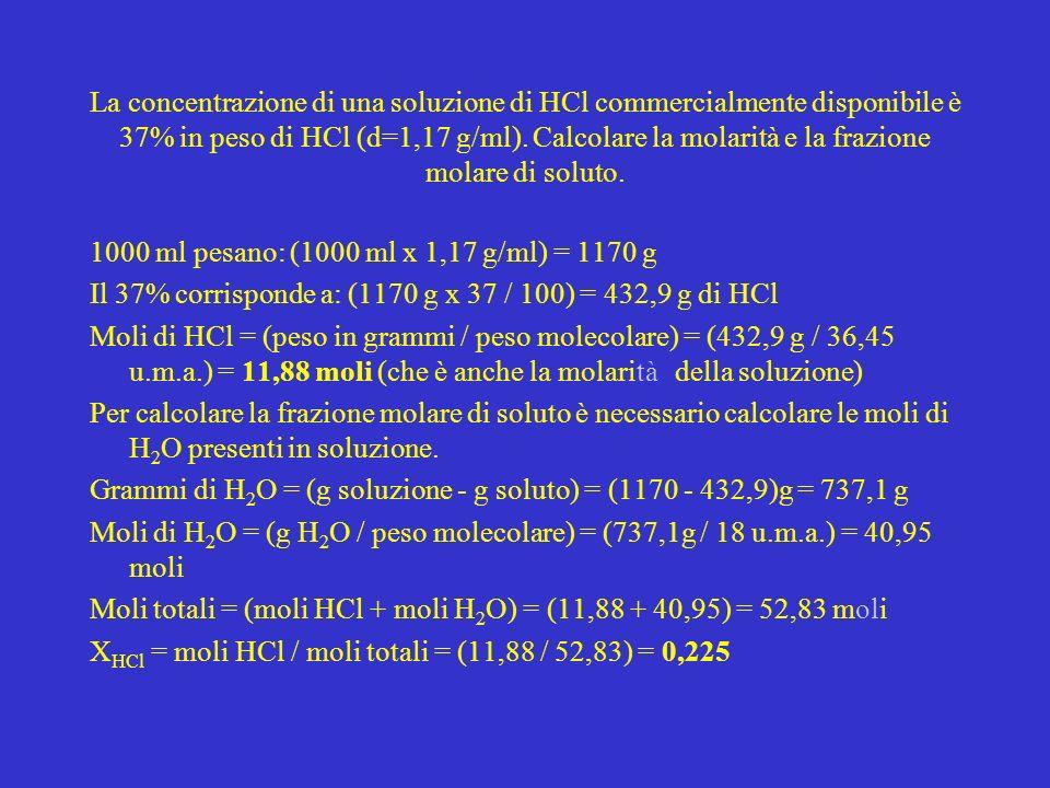 La concentrazione di una soluzione di HCl commercialmente disponibile è 37% in peso di HCl (d=1,17 g/ml). Calcolare la molarità e la frazione molare d