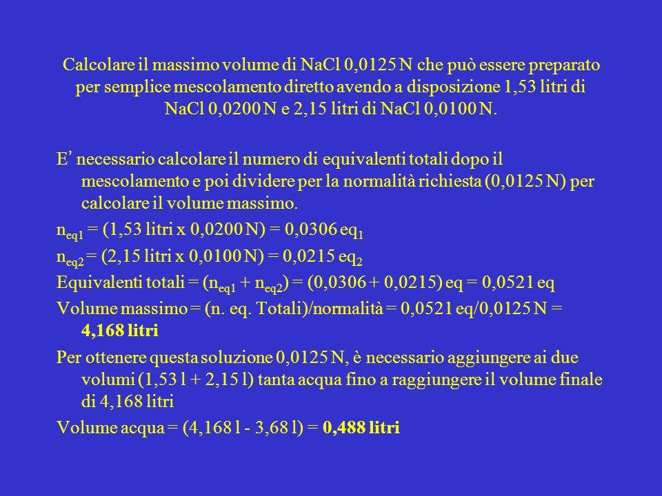 Calcolare il massimo volume di NaCl 0,0125 N che può essere preparato per semplice mescolamento diretto avendo a disposizione 1,53 litri di NaCl 0,020