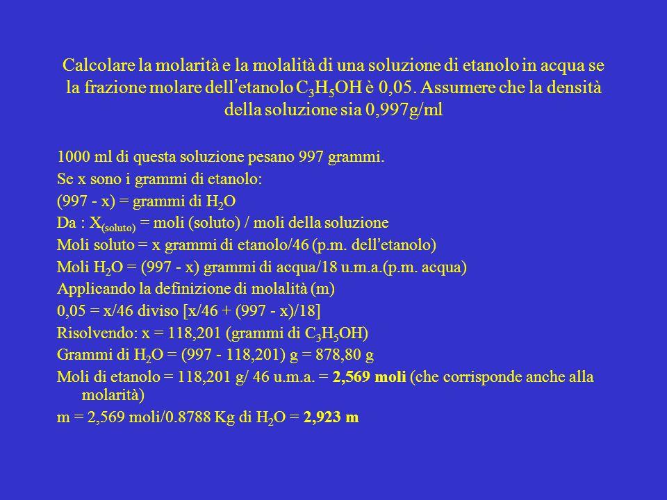 Calcolare la molarità e la molalità di una soluzione di etanolo in acqua se la frazione molare dell etanolo C 3 H 5 OH è 0,05. Assumere che la densità