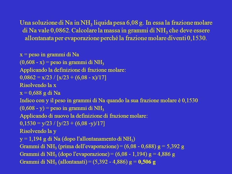 Una soluzione di Na in NH 3 liquida pesa 6,08 g. In essa la frazione molare di Na vale 0,0862. Calcolare la massa in grammi di NH 3 che deve essere al