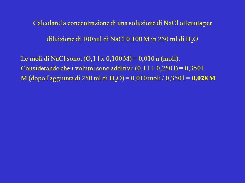 Calcolare la concentrazione di una soluzione di NaCl ottenuta per diluizione di 100 ml di NaCl 0,100 M in 250 ml di H 2 O Le moli di NaCl sono: (O,1 l