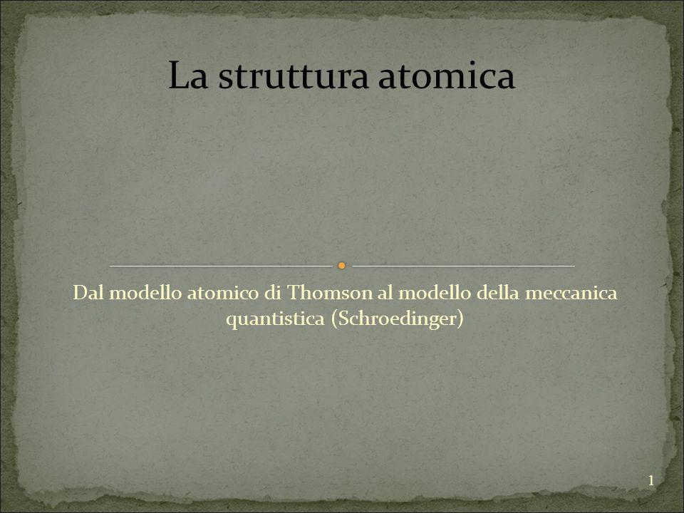 1 Dal modello atomico di Thomson al modello della meccanica quantistica (Schroedinger) La struttura atomica