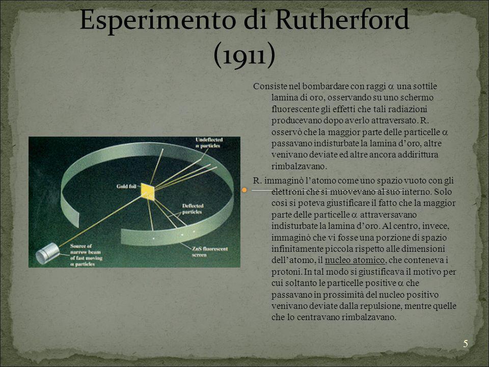 5 Esperimento di Rutherford (1911) Consiste nel bombardare con raggi una sottile lamina di oro, osservando su uno schermo fluorescente gli effetti che