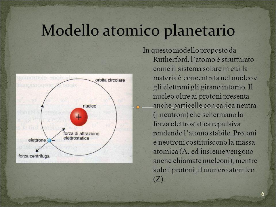 6 Modello atomico planetario In questo modello proposto da Rutherford, latomo è strutturato come il sistema solare in cui la materia è concentrata nel