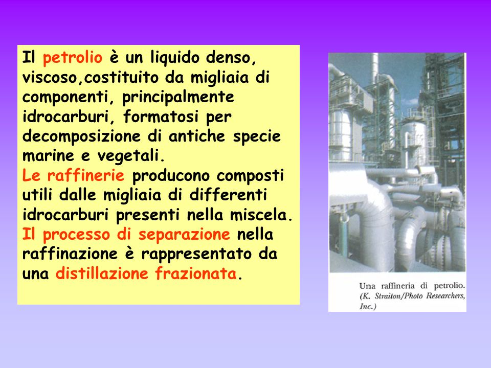 Il petrolio è un liquido denso, viscoso,costituito da migliaia di componenti, principalmente idrocarburi, formatosi per decomposizione di antiche spec