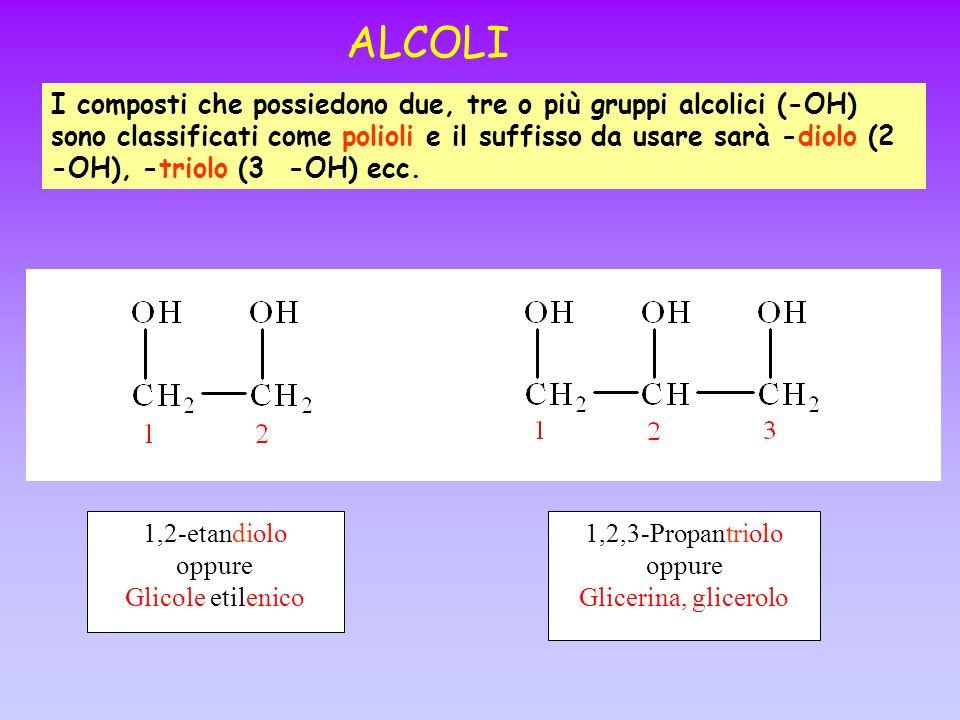 ALCOLI I composti che possiedono due, tre o più gruppi alcolici (-OH) sono classificati come polioli e il suffisso da usare sarà -diolo (2 -OH), -trio