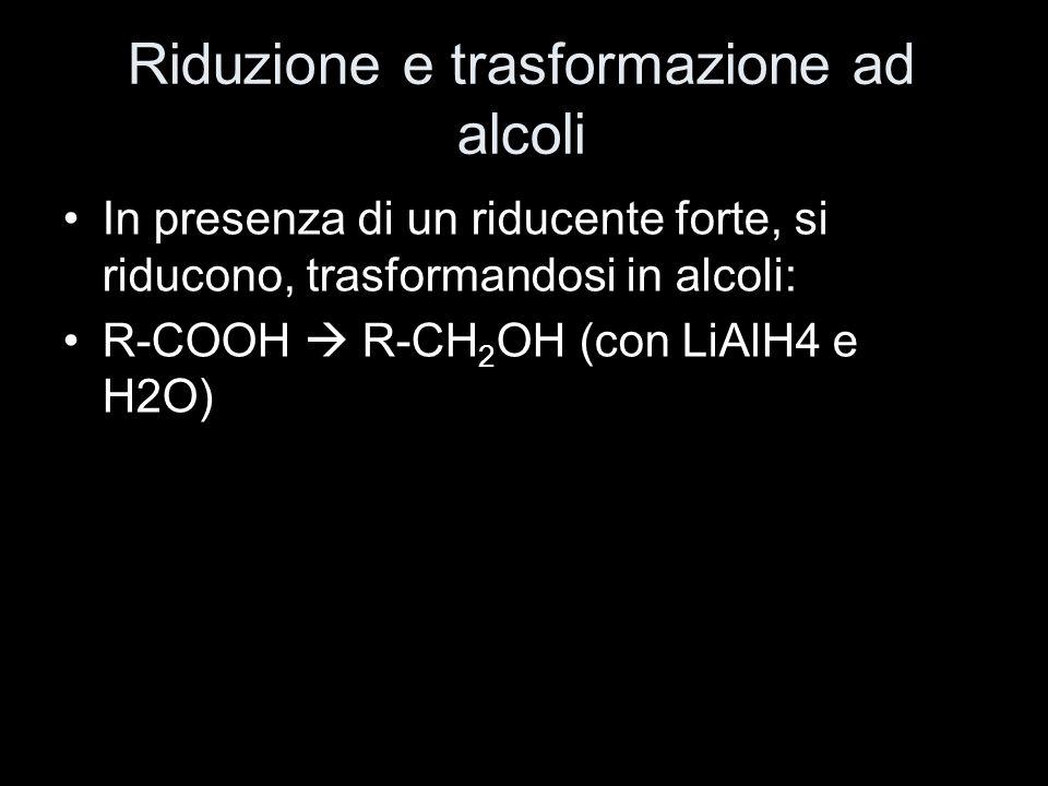 Riduzione e trasformazione ad alcoli In presenza di un riducente forte, si riducono, trasformandosi in alcoli: R-COOH R-CH 2 OH (con LiAlH4 e H2O)