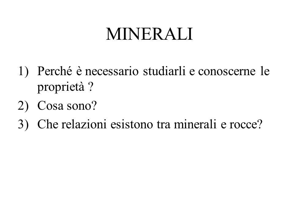 MINERALI 1)Perché è necessario studiarli e conoscerne le proprietà ? 2)Cosa sono? 3)Che relazioni esistono tra minerali e rocce?