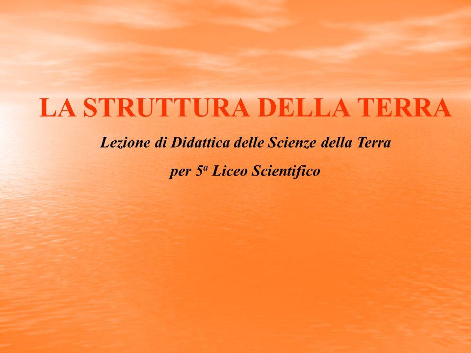 LA STRUTTURA DELLA TERRA Lezione di Didattica delle Scienze della Terra per 5 a Liceo Scientifico