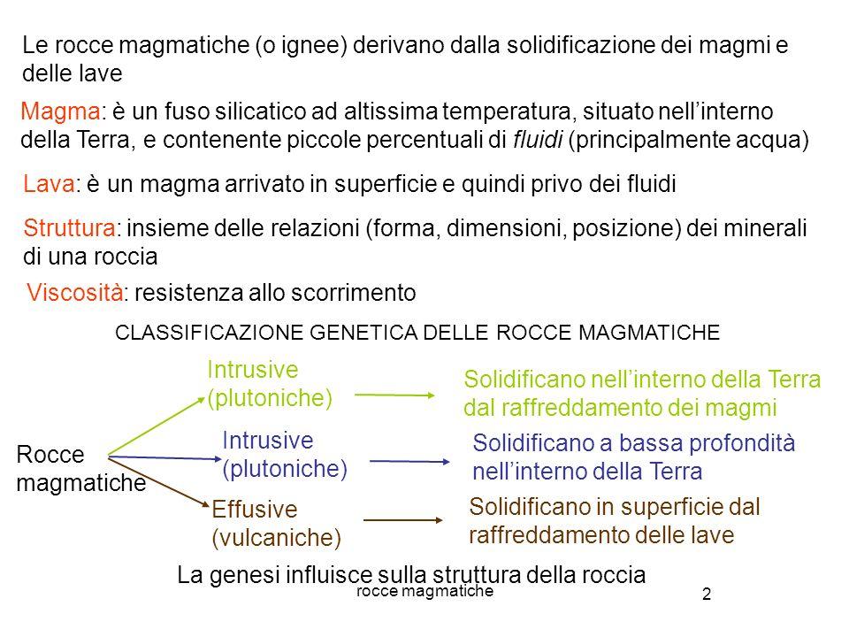 3 rocce magmatiche Si formano da un magma che raffredda nellinterno della Terra ROCCE INTRUSIVE Raffreddamento lento (10 4 - 10 6 anni) ed in presenza dei fluidi che abbassano la viscosità Gli atomi presenti nel magma hanno tempo e modo di legarsi ordinatamente nei reticoli cristallini Si formano (relativamente) pochi cristalli di grossi dimensioni (visibili ad occhio nudo) Struttura granulare (ad es.