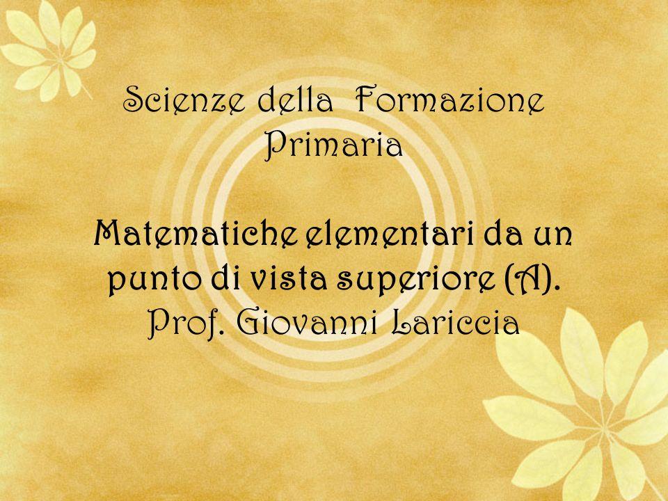 Scienze della Formazione Primaria Matematiche elementari da un punto di vista superiore (A). Prof. Giovanni Lariccia