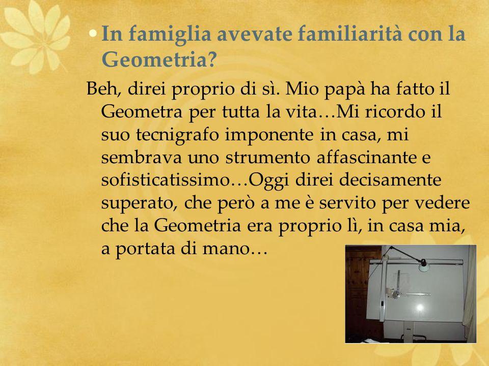 In famiglia avevate familiarità con la Geometria? Beh, direi proprio di sì. Mio papà ha fatto il Geometra per tutta la vita…Mi ricordo il suo tecnigra