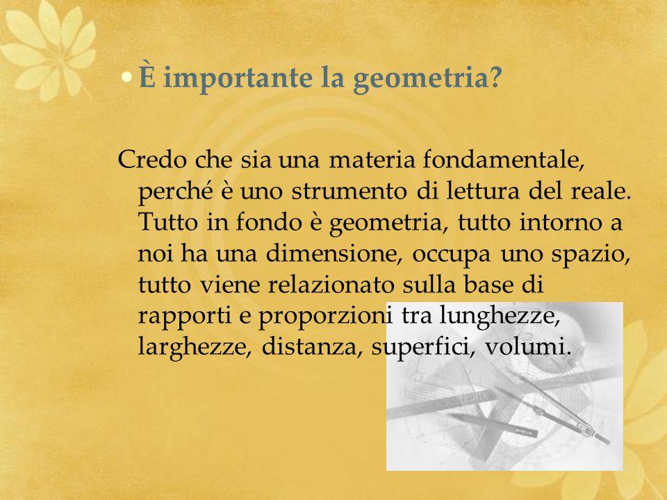 È importante la geometria? Credo che sia una materia fondamentale, perché è uno strumento di lettura del reale. Tutto in fondo è geometria, tutto into