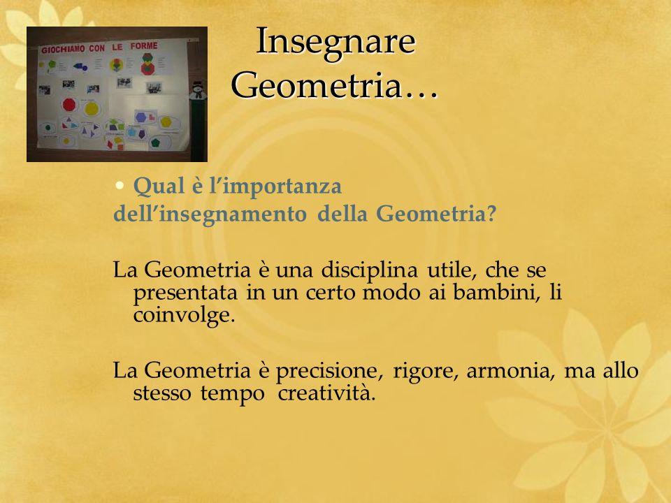 Insegnare Geometria… Qual è limportanza dellinsegnamento della Geometria? La Geometria è una disciplina utile, che se presentata in un certo modo ai b