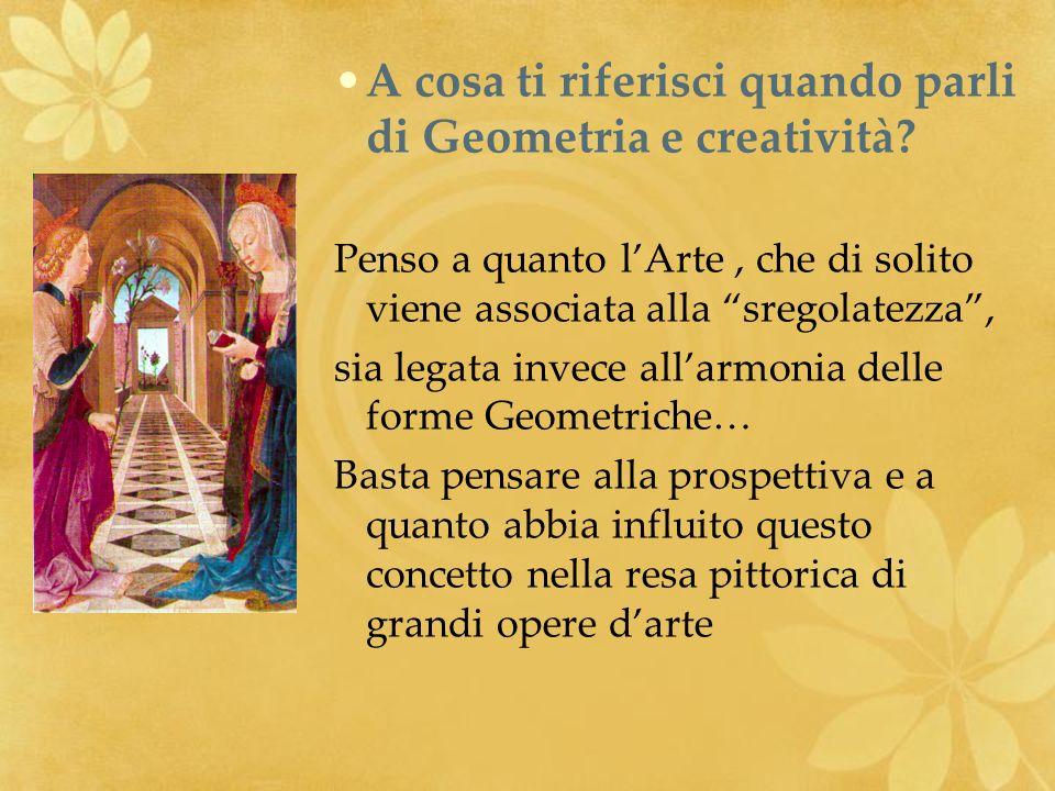 A cosa ti riferisci quando parli di Geometria e creatività? Penso a quanto lArte, che di solito viene associata alla sregolatezza, sia legata invece a
