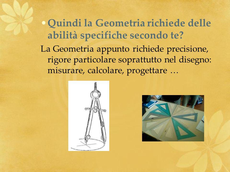 Quindi la Geometria richiede delle abilità specifiche secondo te? La Geometria appunto richiede precisione, rigore particolare soprattutto nel disegno