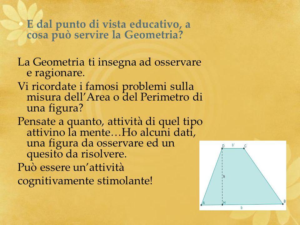E dal punto di vista educativo, a cosa può servire la Geometria? La Geometria ti insegna ad osservare e ragionare. Vi ricordate i famosi problemi sull