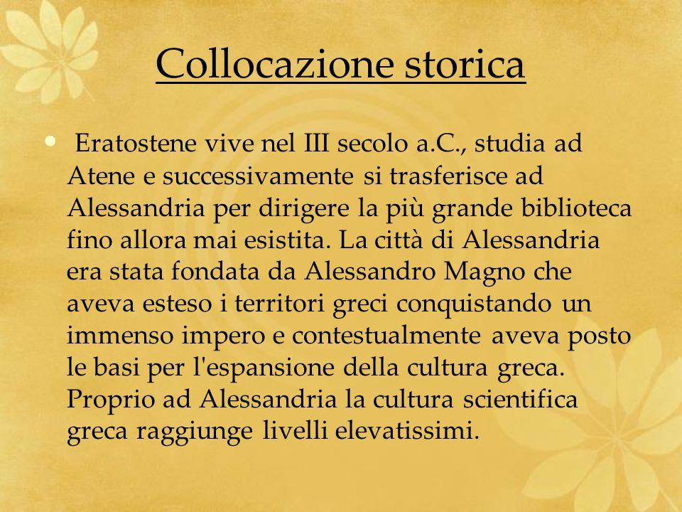 Collocazione storica Eratostene vive nel III secolo a.C., studia ad Atene e successivamente si trasferisce ad Alessandria per dirigere la più grande b