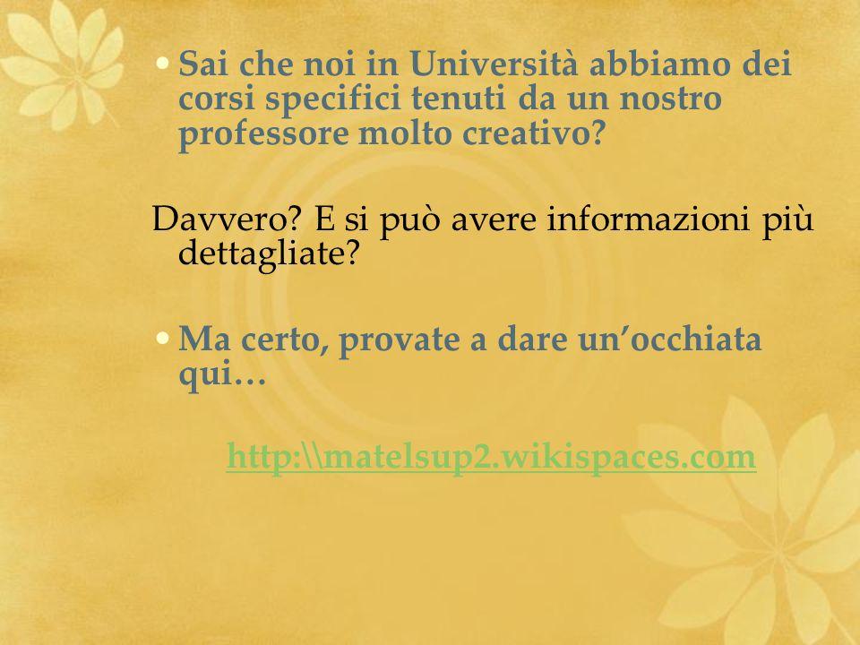 Sai che noi in Università abbiamo dei corsi specifici tenuti da un nostro professore molto creativo? Davvero? E si può avere informazioni più dettagli