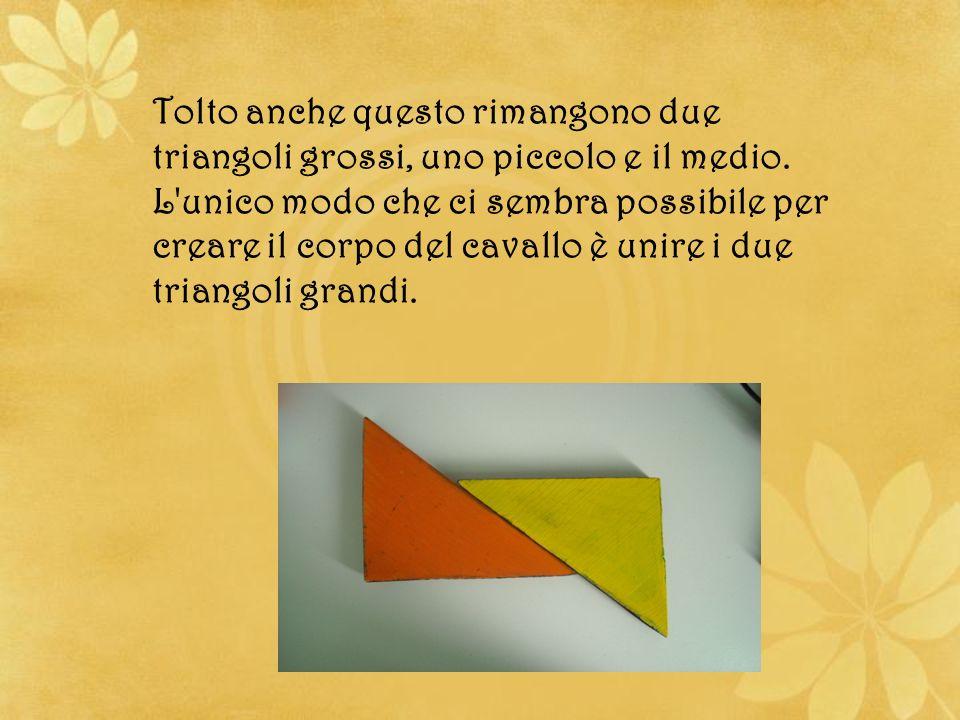 Tolto anche questo rimangono due triangoli grossi, uno piccolo e il medio. L'unico modo che ci sembra possibile per creare il corpo del cavallo è unir