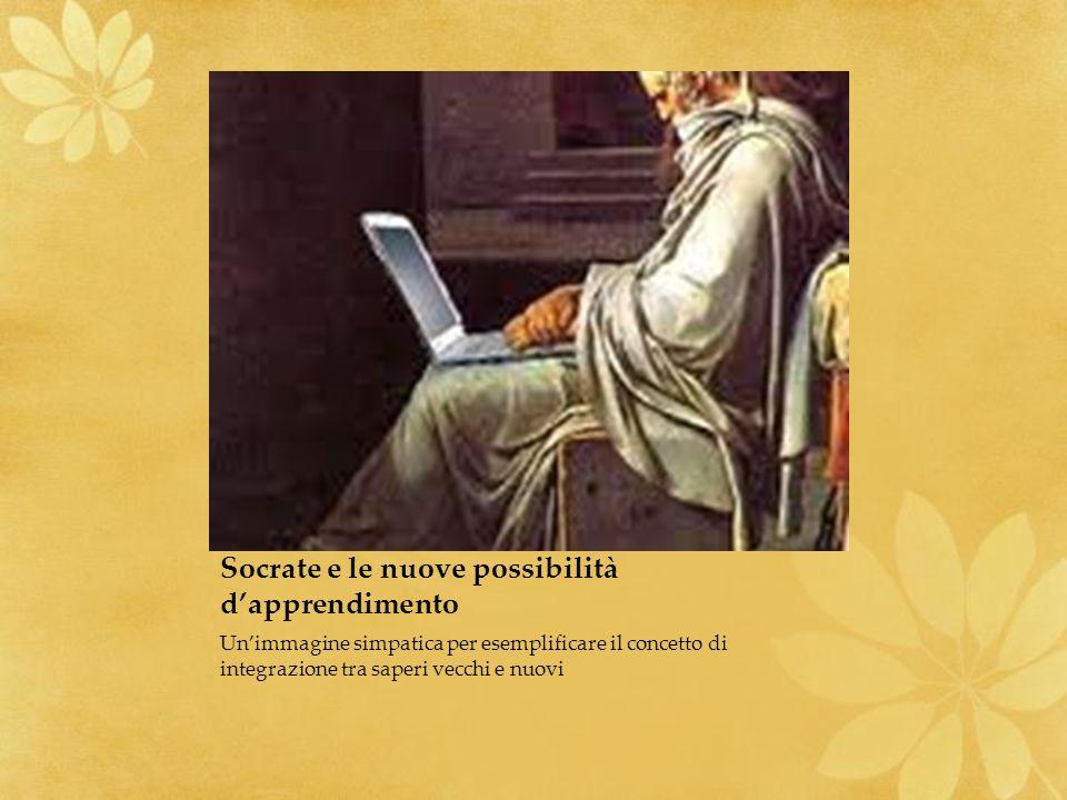 Socrate e le nuove possibilità dapprendimento Unimmagine simpatica per esemplificare il concetto di integrazione tra saperi vecchi e nuovi