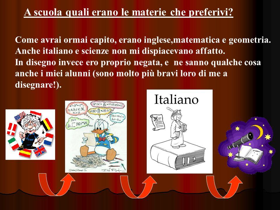 A scuola quali erano le materie che preferivi? Come avrai ormai capito, erano inglese,matematica e geometria. Anche italiano e scienze non mi dispiace