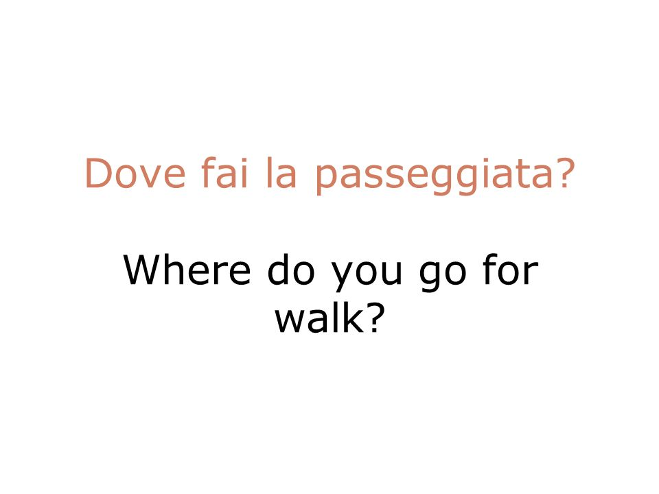 Dove fai la passeggiata Where do you go for walk