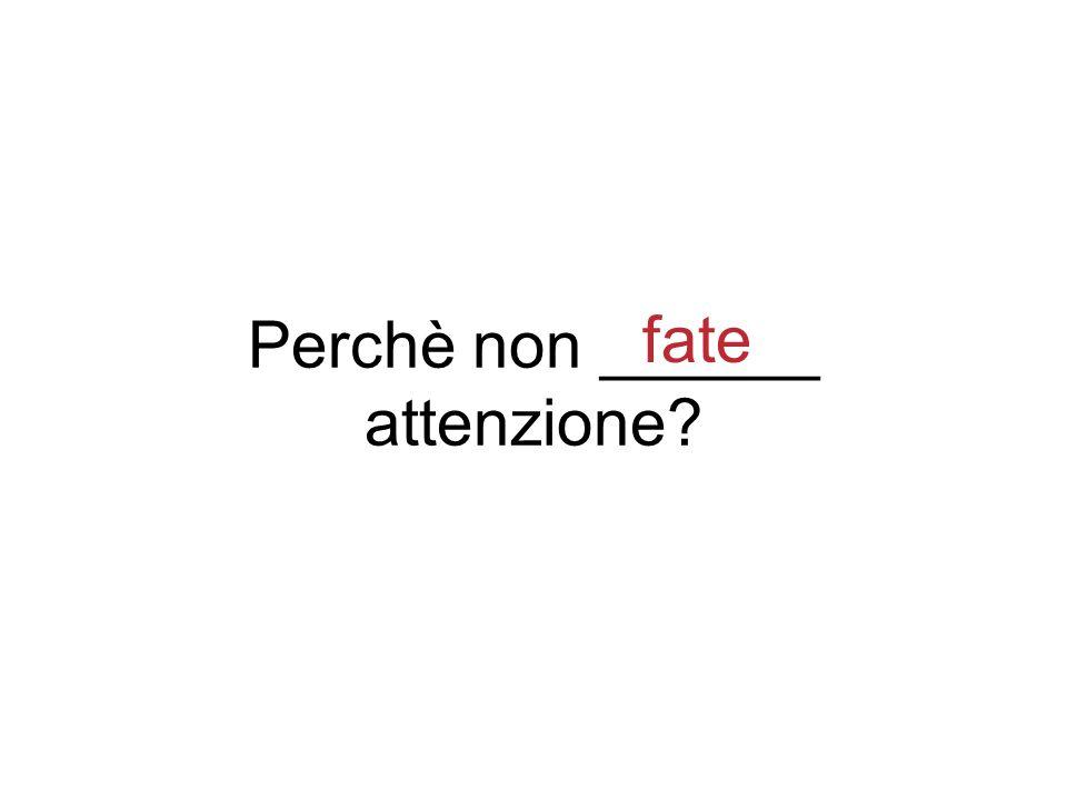 Perchè non ______ attenzione? fate
