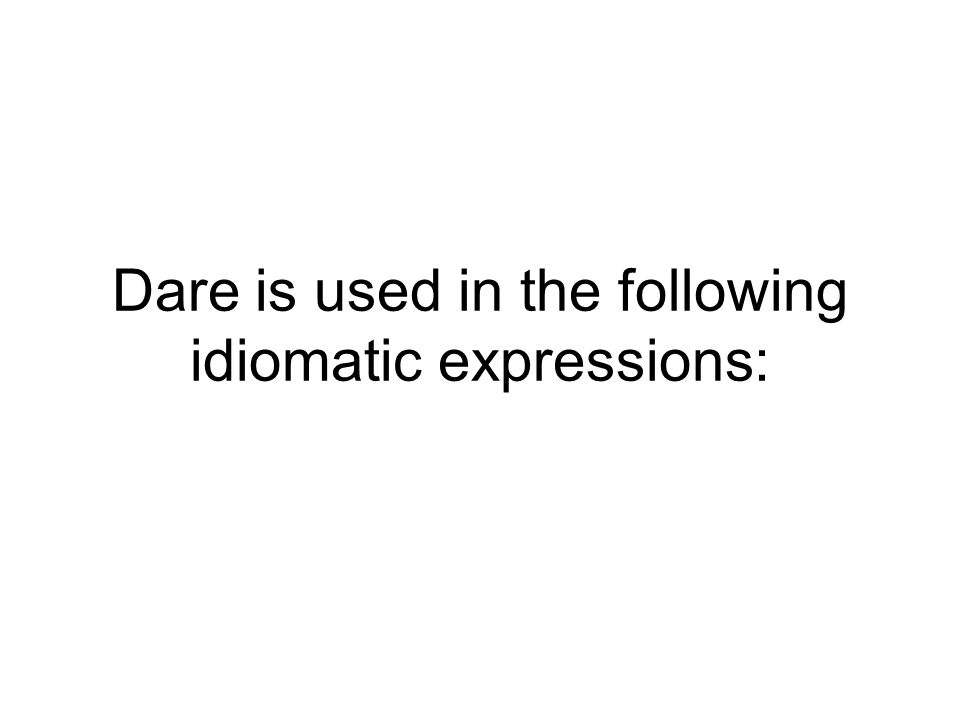 Dare is used in the following idiomatic expressions: