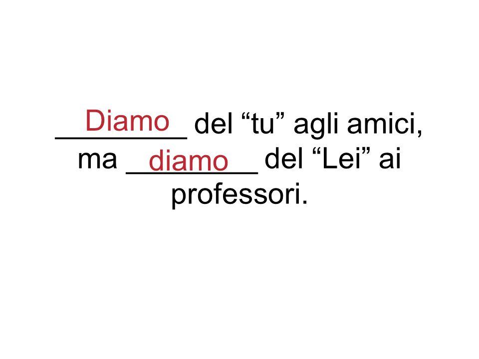 ________ del tu agli amici, ma ________ del Lei ai professori. Diamo diamo