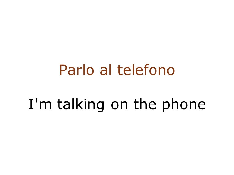 Parlo al telefono I m talking on the phone