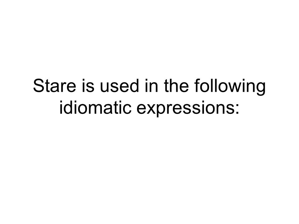 Stare is used in the following idiomatic expressions: