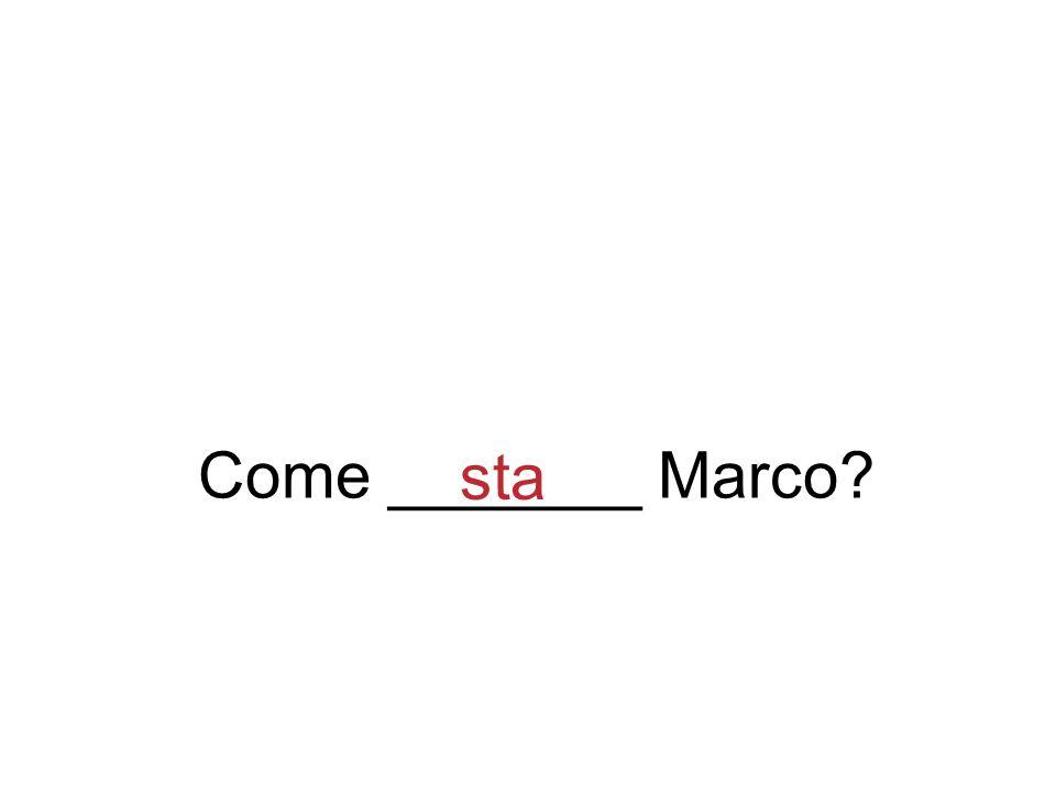Come _______ Marco sta